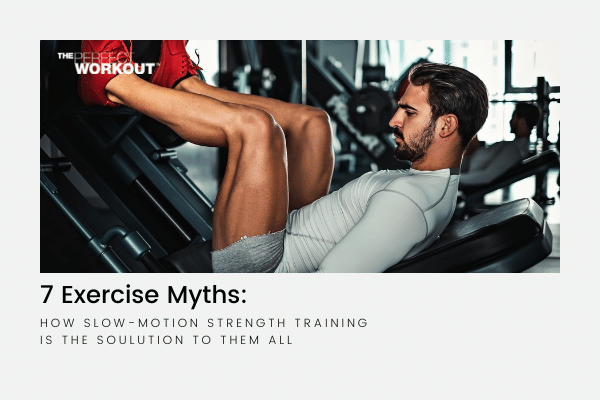 7 EXERCISE MYTHS: How Slow-Motion Strength Training is the Solution to them All