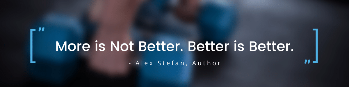 More is not better quote from Alex Stefan